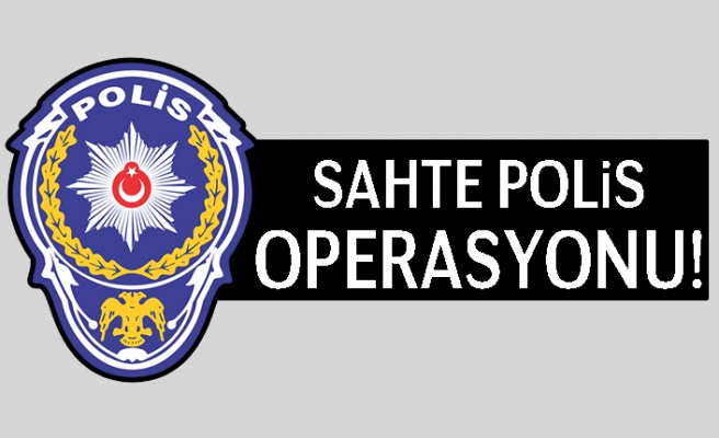 Kahramanmaraş'ta sahte polis operasyonu!