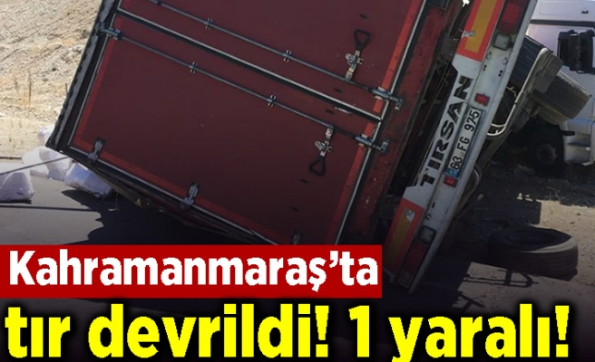 Kahramanmaraş'ta tır devrildi! 1 yaralı