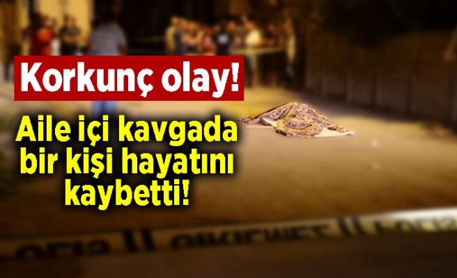 Korkunç olay! Aile içi kavgada bir kişi hayatını kaybetti!