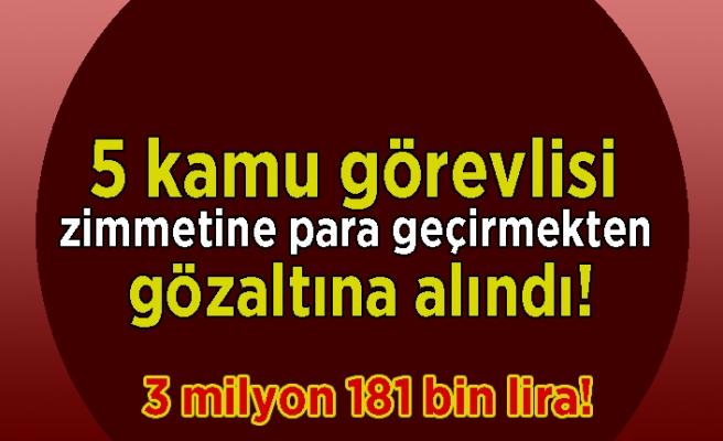 5 kamu görevlisi zimmetine para geçirmekten gözaltına alındı! 3 milyon 181 bin lira!