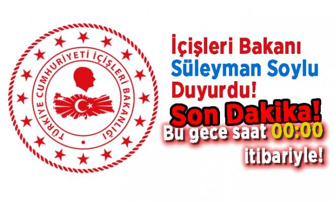 İçişleri Bakanı Süleyman Soylu Duyurdu. Bu gece saat 00.00 itibariyle...