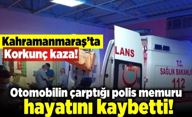 Kahramanmaraş'ta korkunç kaza! otomobilin çarptığı polis memuru hayatını kaybetti!