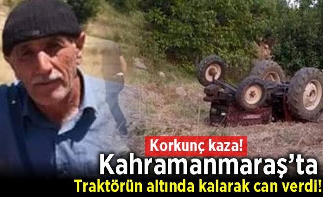 Kahramanmaraş'ta korkunç kaza! Traktörün altında kalarak can verdi!