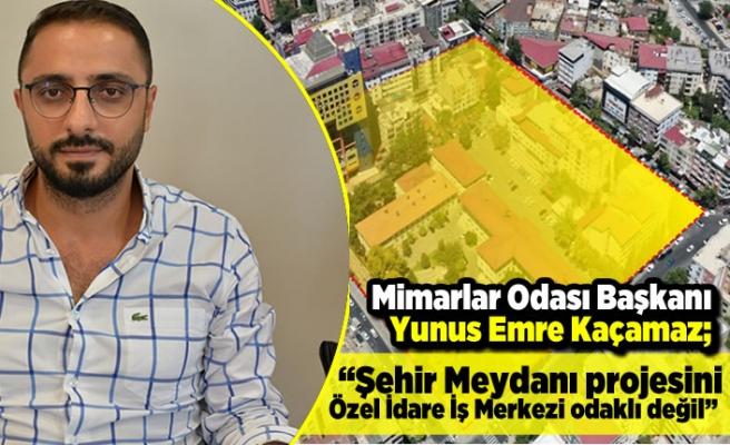 """Mimarlar Odası Başkanı Yunus Emre Kaçamaz; """"Şehir Meydanı projesini Özel İdare İş Merkezi odaklı değil"""