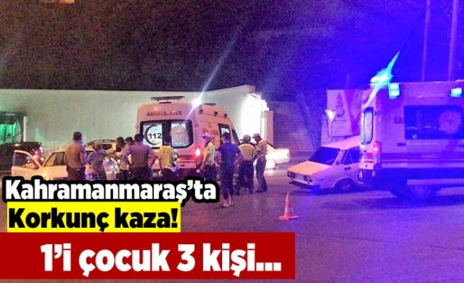 Kahramanmaraş'ta korkunç kaza! 1'i çocuk 3 kişi...