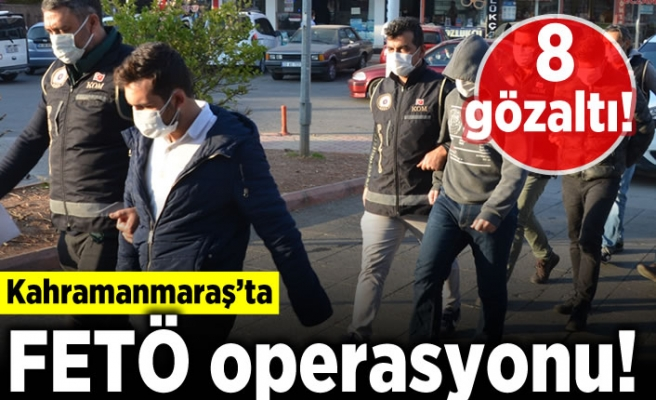 Kahramanmaraş'ta FETÖ operasyonu! 8 gözaltı!