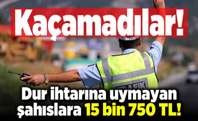 Dur ihtarına uymayan şahıslara 15 bin 750 TL ceza kesildi! Kaçamadılar