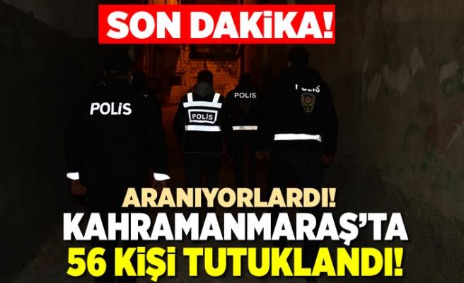 Kahramanmaraş'ta aranan 56 kişi yakalanarak tutuklandı!
