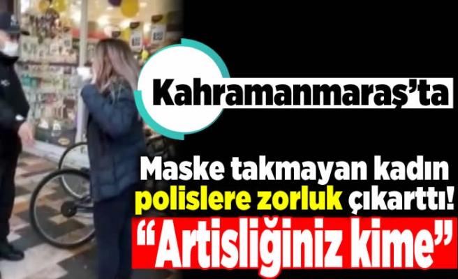 """Kahramanmaraş'ta maske takmayan kadın polislere zorluk çıkarttı! """"Artisliğiniz kime"""""""