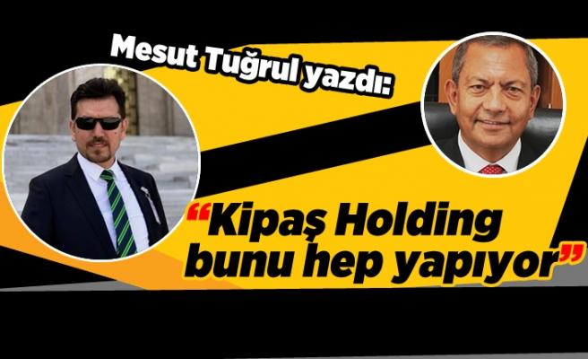 """Mesut Tuğrul yazdı: """"Kipaş Holding bunu hep yapıyor"""""""