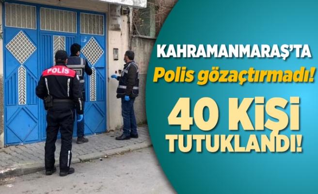 Kahramanmaraş'ta polis göz açtırmadı! 40 kişi tutuklandı!