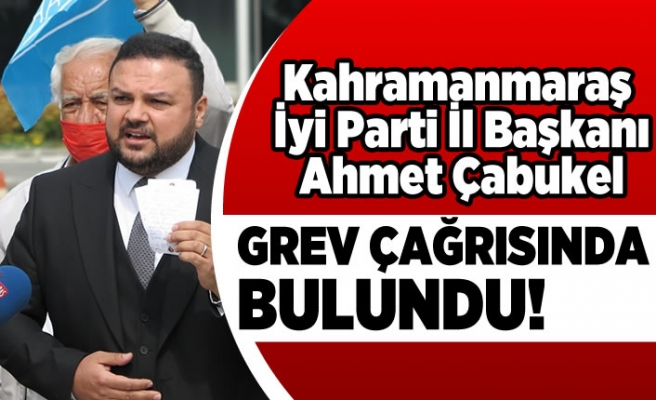 Kahramanmaraş İyi Parti İl Başkanı Ahmet Çabukel grev çağrısında bulundu!