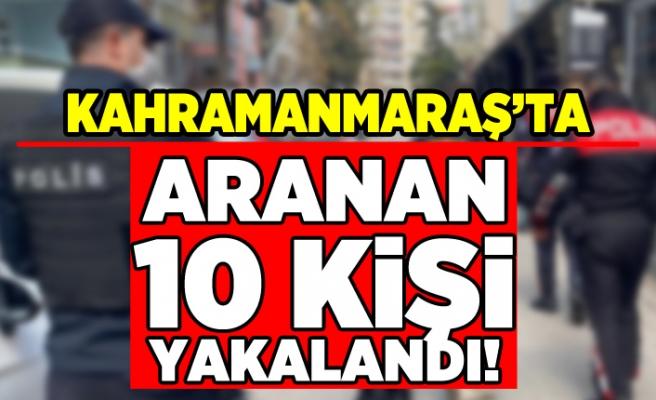 Kahramanmaraş'ta aranan 10 kişi yakalandı!