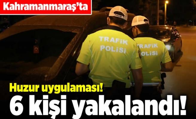 Kahramanmaraş'ta huzur uygulaması! 6 kişi yakalandı!