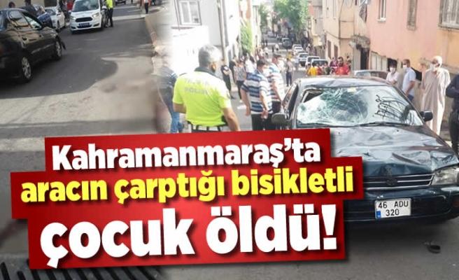 Kahramanmaraş'ta aracın çarptığı bisikletli çocuk öldü!