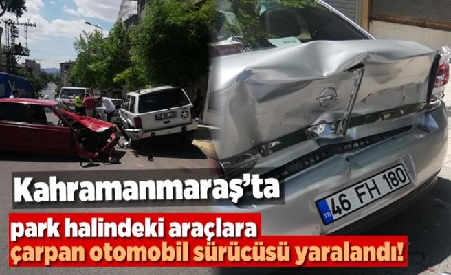 Kahramanmaraş'ta park halindeki araçlara çarpan sürücü yaralandı!