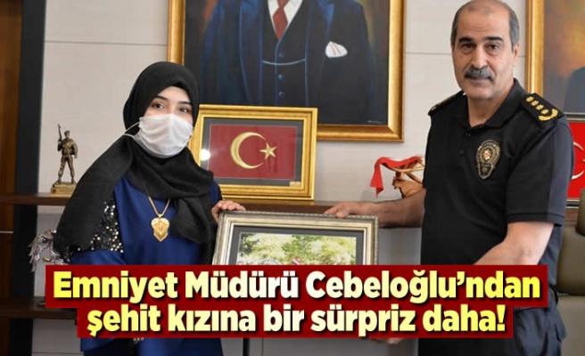 Emniyet Müdürü Cebeloğlu'ndan şehit kızına bir sürpriz daha!