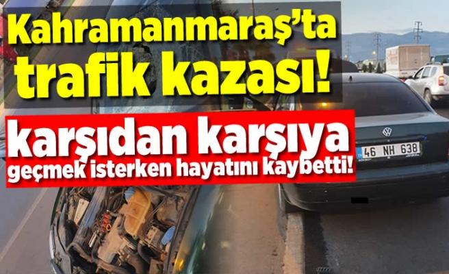 Kahramanmaraş'ta karşıdan karşıya geçerken hayatını kaybetti!