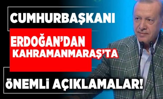 Cumhurbaşkanı Erdoğan'dan Kahramanmaraş'ta önemli açıklamalar!