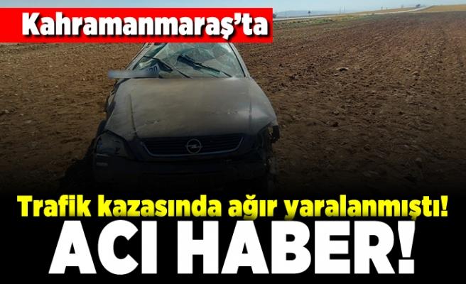 Kahramanmaraş'ta trafik kazasında ağır yaralanmıştı! Acı haber!