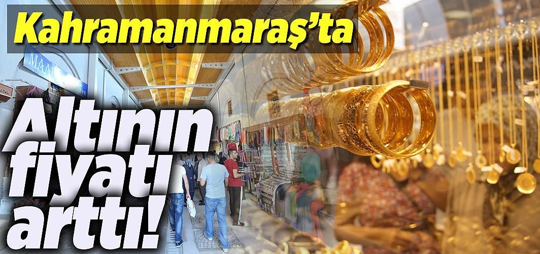 Kahramanmaraş'ta altının fiyatları arttı!