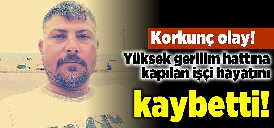 Korkunç olay! Yüksek gerilim hattına kapılan işçi hayatını kaybetti!