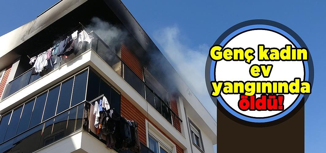 Genç kadın ev yangınında öldü!