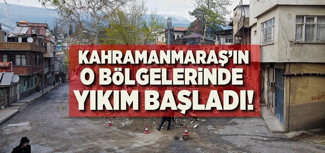 Kahramanmaraş'ın o bölgelerinde yıkım başladı!
