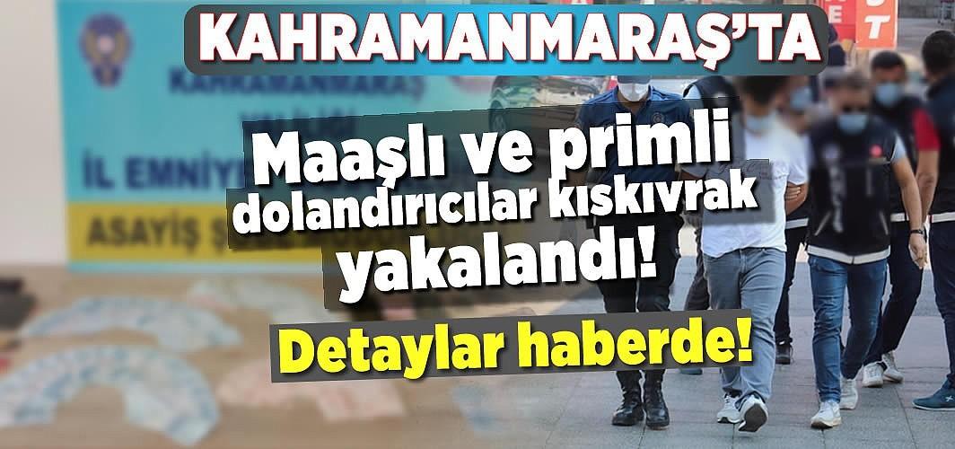 Kahramanmaraş'ta maaşlı ve primli dolandırıcılar kıskıvrak yakalandı!