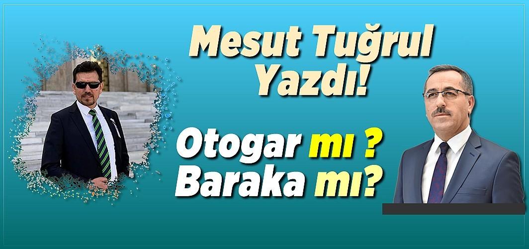 Gazeteci Mesut Tuğrul yazdı: Otogar mı ? baraka mı ?