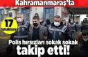Kahramanmaraş'ta Polis hırsızları sokak sokak...