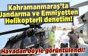 Kahramanmaraş'ta Jandarma ve Emniyetten Helikopterli...