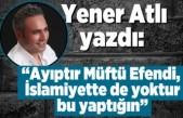 Yener Atlı yazdı: ''AYIPTIR MÜFTÜ EFENDİ, İSLAMİYETTE DE YOKTUR BU YAPTIĞIN!''