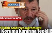 Kahramanmaraş'ta silahlı saldırıya uğramıştı! Koruma kararına tepkili!