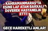 Kahramanmaraş'ta eşine laf atan bakkalı döverek hastanelik etti!