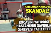 Kahramanmaraş'ta Güvenlik görevlisinden taciz skandalı!