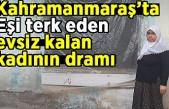 Kahramanmaraş'ta eşi terk eden evsiz kalan kadının dramı!