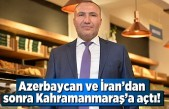 Azerbaycan ve İran'dan sonra Kahramanmaraş'a açtı!