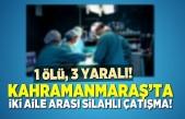 Kahramanmaraş'ta iki aile arasında silahlı çatışmada 1 ölü, 3 yaralı!