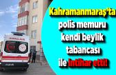 Kahramanmaraş'ta polis memuru kendi beylik tabancası ile intihar etti!