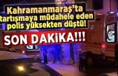 SON Dakika!!! Kahramanmaraş'ta tartışmaya müdahale eden polis  yüksekten düştü!