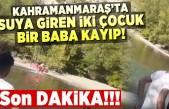 Kahramanmaraş'ta suya giren 2 çocuk ve babadan haber alınamıyor