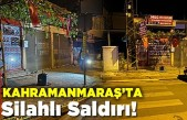 Kahramanmaraş'ta dükkanı önünde silahlı saldırıya uğradı!