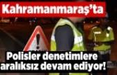 Kahramanmaraş'ta Polisler denetimlere aralıksız devam ediyor!