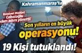 Emniyet Müdürü Cebeloğlu'nun bizzat yönettiği, operasyonda 19 kişi tutuklandı!