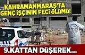 Kahramanmaraş'ta genç işçinin feci ölümü!