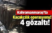 Kahramanmaraş'ta kaçakçılık operasyonu! 4 gözaltı!
