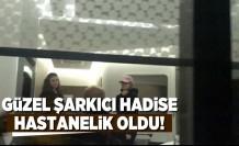 Güzel şarkıcı Hadise hastanelik oldu!