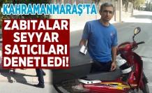Kahramanmaraş'ta zabıtalar, seyyar satıcıları denetledi!
