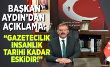 Başkan Aydın'dan açıklama: ''Gazetecilik insanlık tarihi kadar eskidir!''